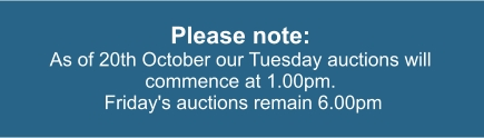 Please note: As of 20th October our Tuesday auctions will commence at 1.00pm.  Friday's auctions remain 6.00pm